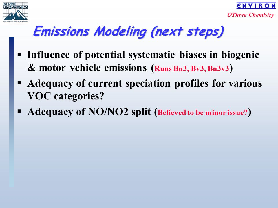 OThree Chemistry Emissions Modeling (next steps)  Influence of potential systematic biases in biogenic & motor vehicle emissions ( Runs Bn3, Bv3, Bn3v3 )  Adequacy of current speciation profiles for various VOC categories.