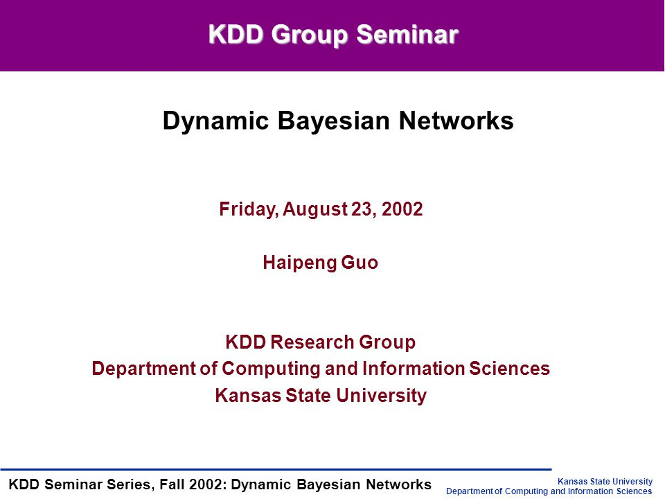 Kansas State University Department of Computing and Information Sciences KDD Seminar Series, Fall 2002: Dynamic Bayesian Networks Presentation Outline Introduction to State-space Models Dynamic Bayesian Networks(DBN) Representation Inference Learning Summary Reference