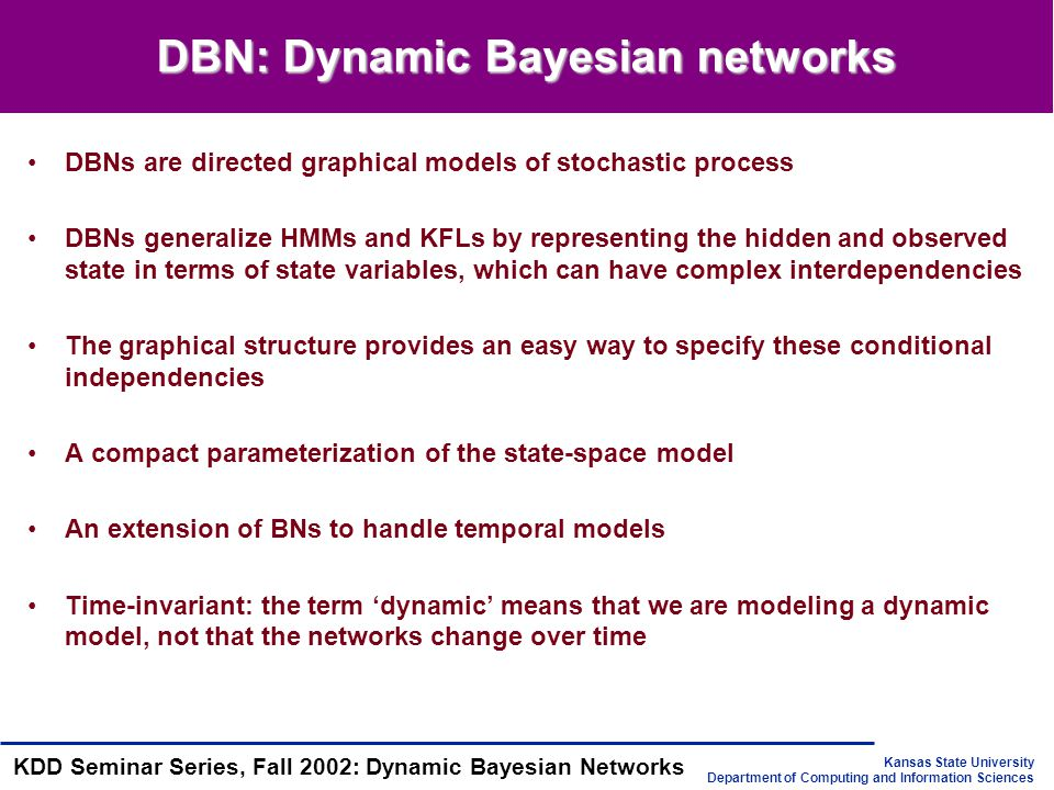 Kansas State University Department of Computing and Information Sciences KDD Seminar Series, Fall 2002: Dynamic Bayesian Networks DBN: Dynamic Bayesian networks DBNs are directed graphical models of stochastic process DBNs generalize HMMs and KFLs by representing the hidden and observed state in terms of state variables, which can have complex interdependencies The graphical structure provides an easy way to specify these conditional independencies A compact parameterization of the state-space model An extension of BNs to handle temporal models Time-invariant: the term 'dynamic' means that we are modeling a dynamic model, not that the networks change over time