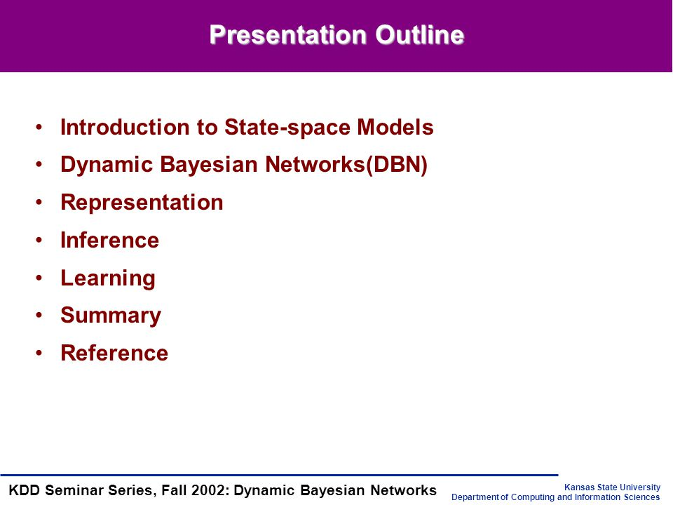 Kansas State University Department of Computing and Information Sciences KDD Seminar Series, Fall 2002: Dynamic Bayesian Networks Representation of DBN in XML format //…a static BN(DAG) in XMLBIF format defining the //state-space at time slice 1 // a transition network(DAG) including two time slices t and t+1; // node has an additional attribute showing which time slice it // belongs to // only nodes in slice t+1 have CPDs