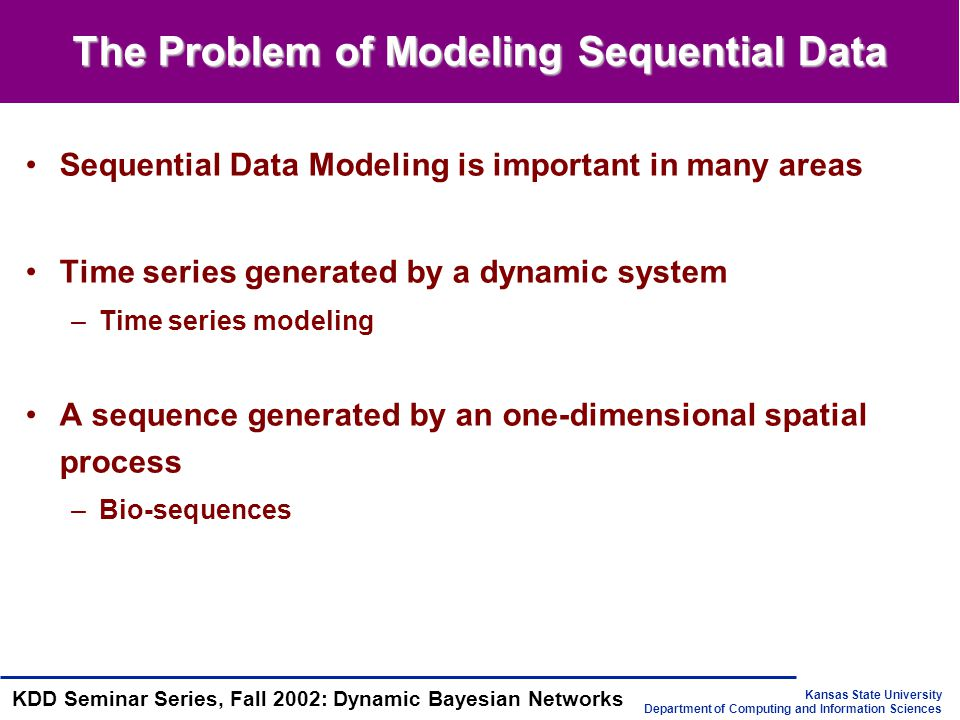 Kansas State University Department of Computing and Information Sciences KDD Seminar Series, Fall 2002: Dynamic Bayesian Networks The Solutions Classic approaches to time-series prediction –Linear models: ARIMA(auto-regressive integrated moving average), ARMAX(autoregressive moving average exogenous variables model) –Nonlinear models: neural networks, decision trees Problems with classic approaches – prediction of the future is based on only a finite window –it's difficult to incorporate prior knowledge –difficulties with multi-dimentional inputs and/or outputs State-space models –Assume there is some underlying hidden state of the world(query) that generates the observations(evidence), and that this hidden state evolves in time, possibly as a function of our inputs –The belief state: our belief on the hidden state of the world given the observations up to the current time y 1:t and our inputs u 1:t to the system, P( X | y 1:t, u 1:t ) –Two most common state-space models: Hidden Markov Models(HMMs) and Kalman Filter Models(KFMs) –a more general state-space model: dynamic Bayesian networks(DBNs)