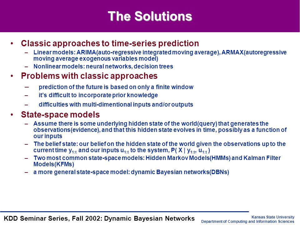 Kansas State University Department of Computing and Information Sciences KDD Seminar Series, Fall 2002: Dynamic Bayesian Networks DBN, HMM, and KFM HMM's state space consists of a single random variable; DBN represents the hidden state in terms of a set of random variables KFM requires all the CPDs to be linear-Gaussian; DBN allows arbitrary CPDs HMMs and KFMs have a restricted topology; DBN allows much more general graph structures DBN generalizes HMM and KFM; has more expressive power