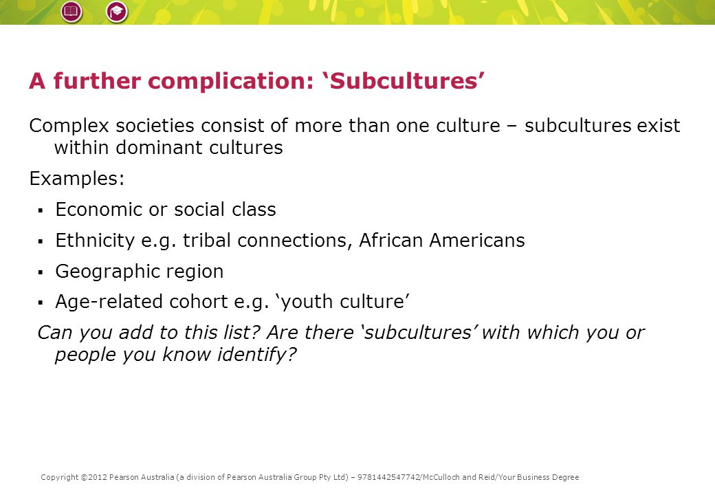 A further complication: 'Subcultures' Complex societies consist of more than one culture – subcultures exist within dominant cultures Examples:  Economic or social class  Ethnicity e.g.