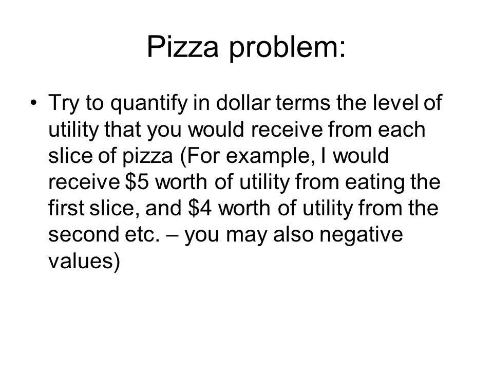 Pizza problem: Try to quantify in dollar terms the level of utility that you would receive from each slice of pizza (For example, I would receive $5 worth of utility from eating the first slice, and $4 worth of utility from the second etc.