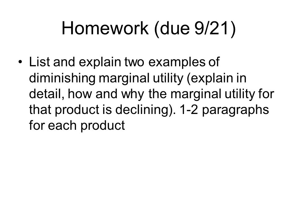Homework (due 9/21) List and explain two examples of diminishing marginal utility (explain in detail, how and why the marginal utility for that product is declining).