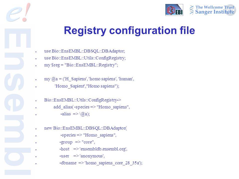 Registry configuration file ● use Bio::EnsEMBL::DBSQL::DBAdaptor; ● use Bio::EnsEMBL::Utils::ConfigRegistry; ● my $reg = Bio::EnsEMBL::Registry ; ● my @a = ( H_Sapiens , homo sapiens , human , ● Homo_Sapient , Homo sapiens ); ● Bio::EnsEMBL::Utils::ConfigRegistry-> ● add_alias( -species => Homo_sapiens , ● -alias => \@a); ● new Bio::EnsEMBL::DBSQL::DBAdaptor( ● -species => Homo_sapiens , ● -group => core , ● -host => ensembldb.ensembl.org , ● -user => anonymous , ● -dbname => homo_sapiens_core_28_35a );