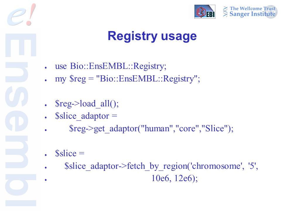 Registry usage ● use Bio::EnsEMBL::Registry; ● my $reg =