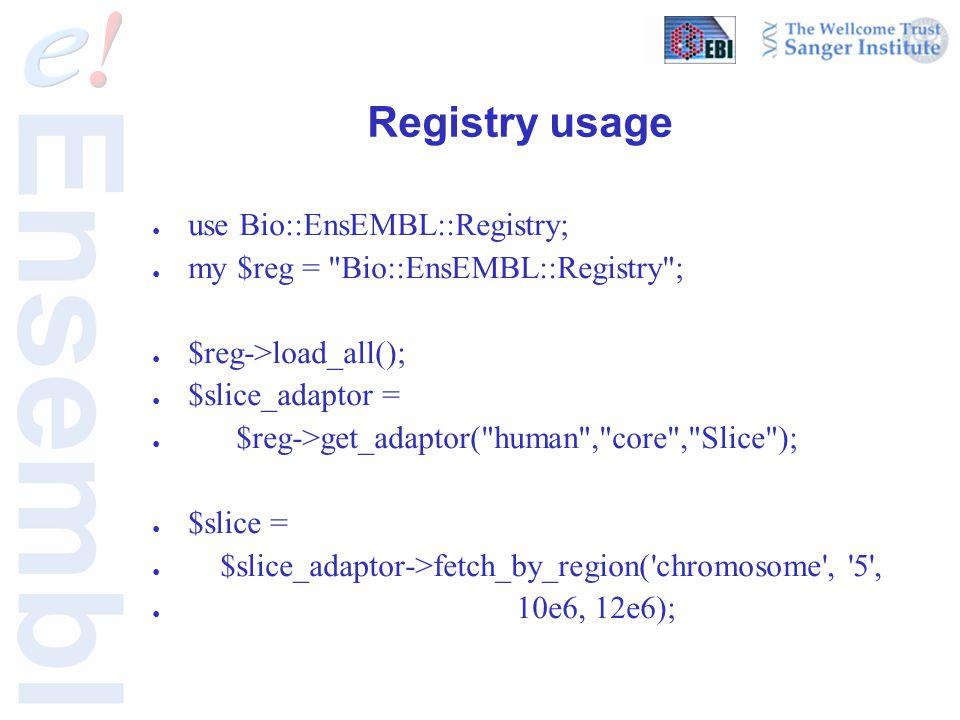 Registry usage ● use Bio::EnsEMBL::Registry; ● my $reg = Bio::EnsEMBL::Registry ; ● $reg->load_all(); ● $slice_adaptor = ● $reg->get_adaptor( human , core , Slice ); ● $slice = ● $slice_adaptor->fetch_by_region( chromosome , 5 , ● 10e6, 12e6);