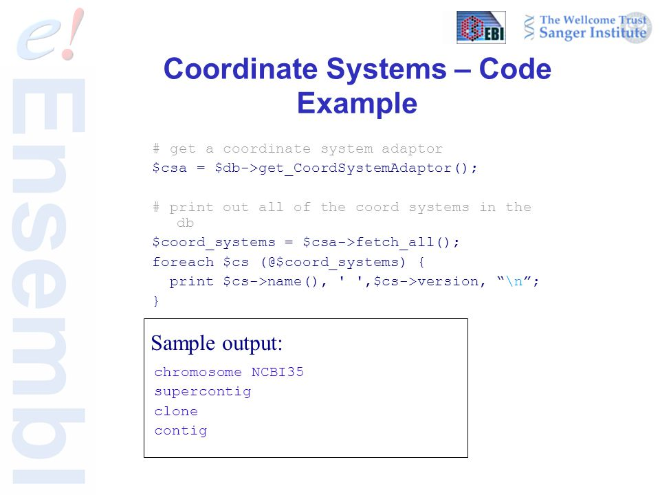 Coordinate Systems – Code Example # get a coordinate system adaptor $csa = $db->get_CoordSystemAdaptor(); # print out all of the coord systems in the
