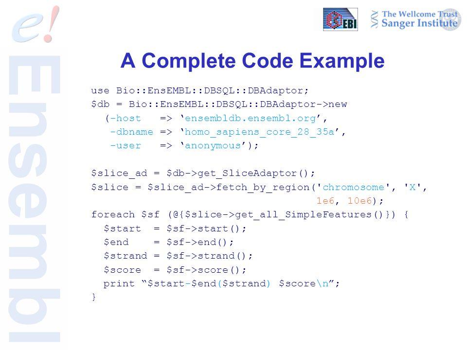 A Complete Code Example use Bio::EnsEMBL::DBSQL::DBAdaptor; $db = Bio::EnsEMBL::DBSQL::DBAdaptor->new (-host => 'ensembldb.ensembl.org', -dbname => 'homo_sapiens_core_28_35a', -user => 'anonymous'); $slice_ad = $db->get_SliceAdaptor(); $slice = $slice_ad->fetch_by_region( chromosome , X , 1e6, 10e6); foreach $sf (@{$slice->get_all_SimpleFeatures()}) { $start = $sf->start(); $end = $sf->end(); $strand = $sf->strand(); $score = $sf->score(); print $start-$end($strand) $score\n ; }