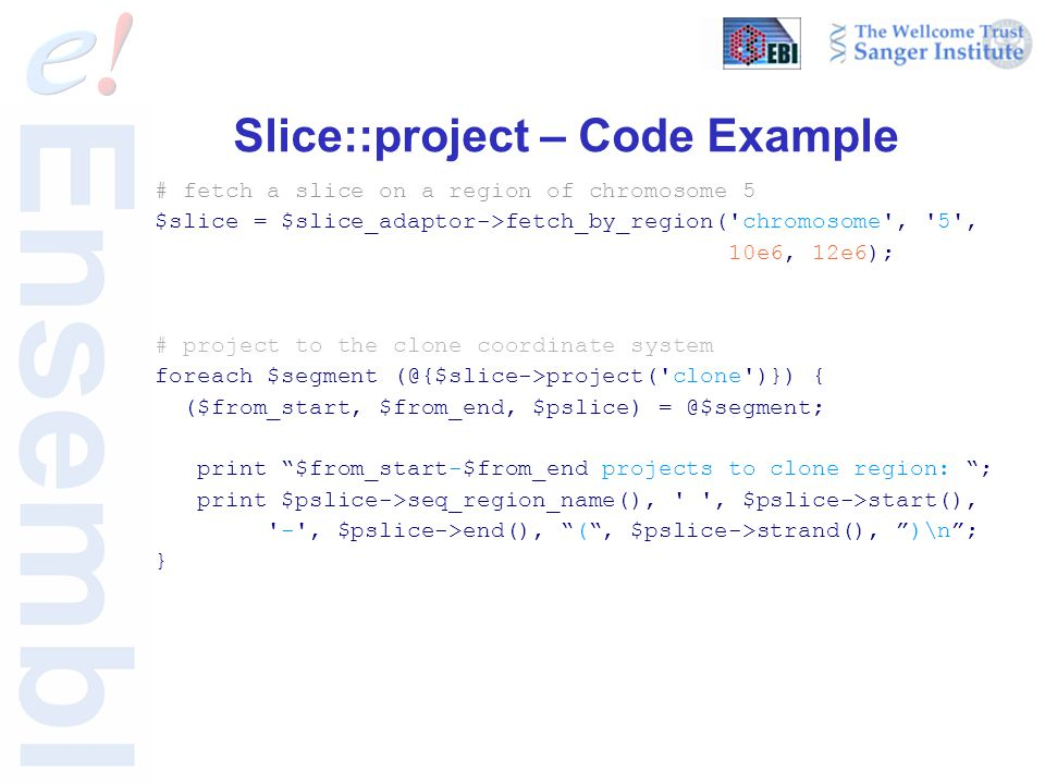 Slice::project – Code Example # fetch a slice on a region of chromosome 5 $slice = $slice_adaptor->fetch_by_region('chromosome', '5', 10e6, 12e6); # p
