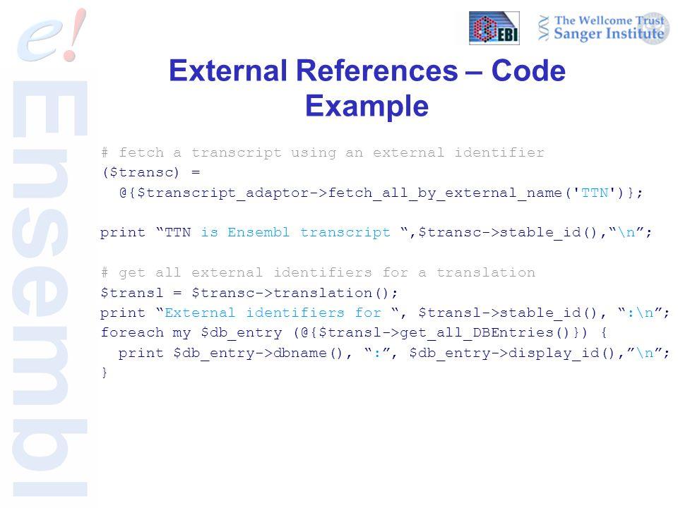 External References – Code Example # fetch a transcript using an external identifier ($transc) = @{$transcript_adaptor->fetch_all_by_external_name( TTN )}; print TTN is Ensembl transcript ,$transc->stable_id(), \n ; # get all external identifiers for a translation $transl = $transc->translation(); print External identifiers for , $transl->stable_id(), :\n ; foreach my $db_entry (@{$transl->get_all_DBEntries()}) { print $db_entry->dbname(), : , $db_entry->display_id(), \n ; }