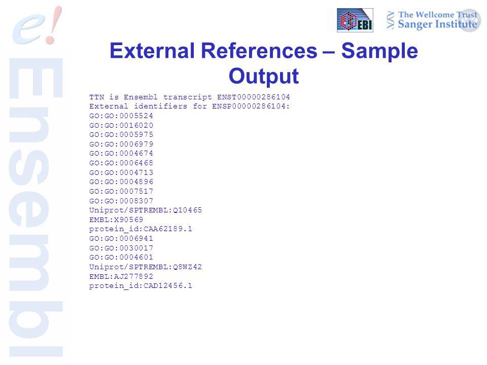 External References – Sample Output TTN is Ensembl transcript ENST00000286104 External identifiers for ENSP00000286104: GO:GO:0005524 GO:GO:0016020 GO:GO:0005975 GO:GO:0006979 GO:GO:0004674 GO:GO:0006468 GO:GO:0004713 GO:GO:0004896 GO:GO:0007517 GO:GO:0008307 Uniprot/SPTREMBL:Q10465 EMBL:X90569 protein_id:CAA62189.1 GO:GO:0006941 GO:GO:0030017 GO:GO:0004601 Uniprot/SPTREMBL:Q8WZ42 EMBL:AJ277892 protein_id:CAD12456.1