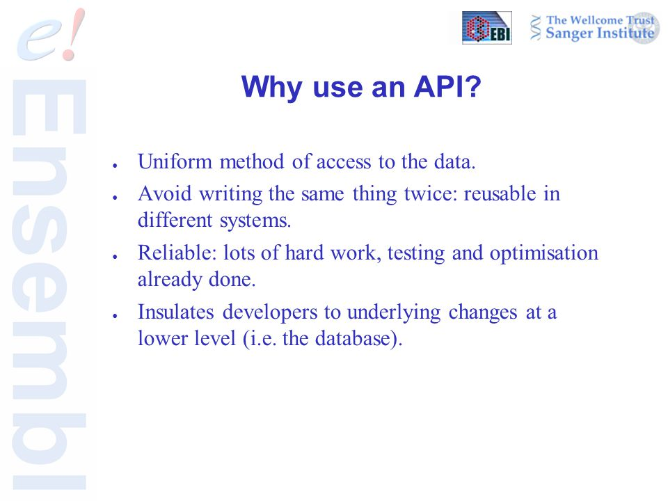 Why use an API? ● Uniform method of access to the data. ● Avoid writing the same thing twice: reusable in different systems. ● Reliable: lots of hard