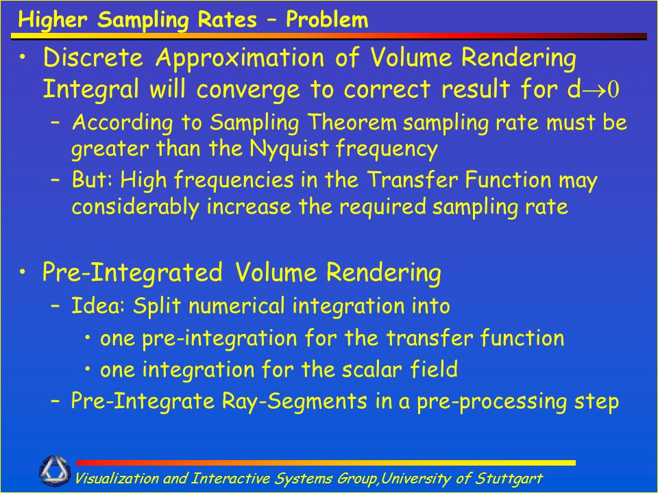 Visualization and Interactive Systems Group,University of Stuttgart Higher Sampling Rates – Problem Discrete Approximation of Volume Rendering Integra