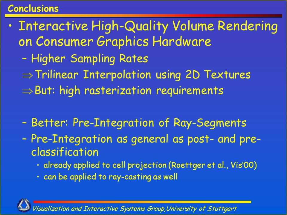 Visualization and Interactive Systems Group,University of Stuttgart Conclusions Interactive High-Quality Volume Rendering on Consumer Graphics Hardwar