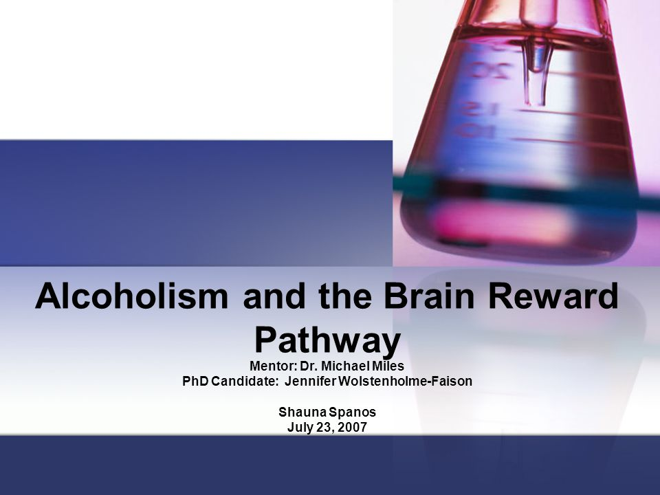 Alcoholism and the Brain Reward Pathway Mentor: Dr.