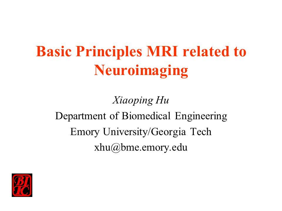Basic Principles MRI related to Neuroimaging Xiaoping Hu Department of Biomedical Engineering Emory University/Georgia Tech xhu@bme.emory.edu