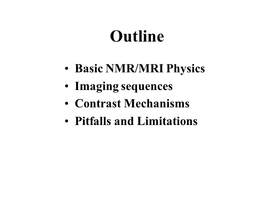 Outline Basic NMR/MRI Physics Imaging sequences Contrast Mechanisms Pitfalls and Limitations