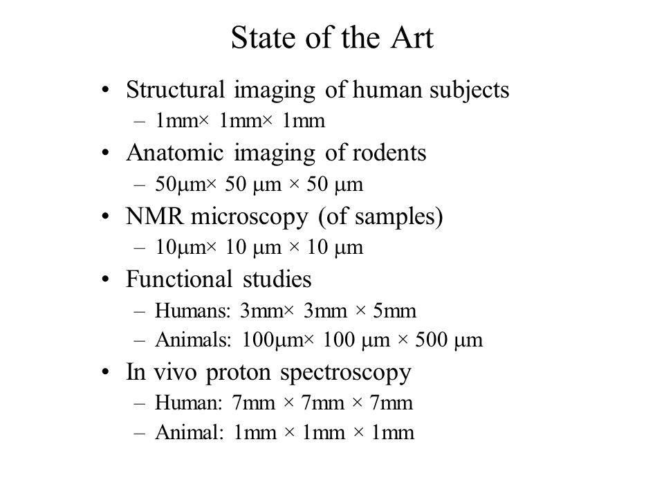 State of the Art Structural imaging of human subjects –1mm× 1mm× 1mm Anatomic imaging of rodents –50  m× 50  m × 50  m NMR microscopy (of samples) –10  m× 10  m × 10  m Functional studies –Humans: 3mm× 3mm × 5mm –Animals: 100  m× 100  m × 500  m In vivo proton spectroscopy –Human: 7mm × 7mm × 7mm –Animal: 1mm × 1mm × 1mm