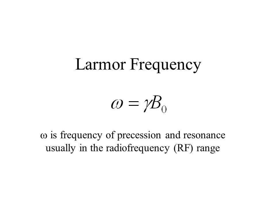 Larmor Frequency  is frequency of precession and resonance usually in the radiofrequency (RF) range