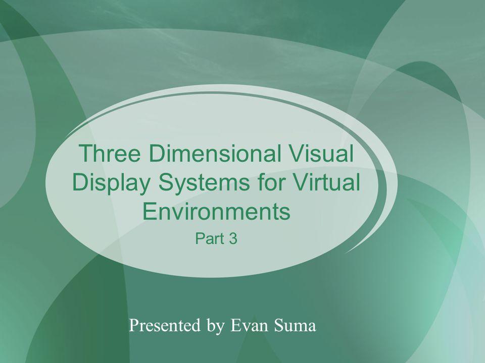 Three Dimensional Visual Display Systems for Virtual Environments Presented by Evan Suma Part 3
