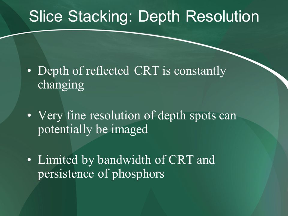 Slice Stacking: Depth Resolution Depth of reflected CRT is constantly changing Very fine resolution of depth spots can potentially be imaged Limited b