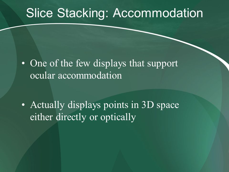 Slice Stacking: Accommodation One of the few displays that support ocular accommodation Actually displays points in 3D space either directly or optica