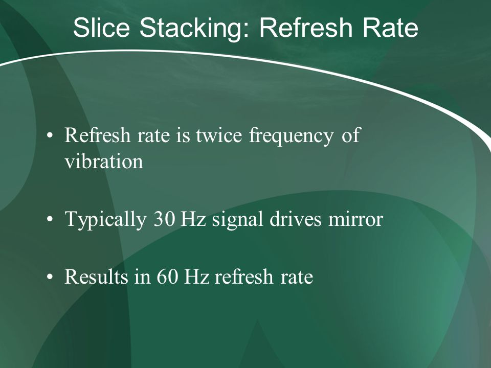 Slice Stacking: Refresh Rate Refresh rate is twice frequency of vibration Typically 30 Hz signal drives mirror Results in 60 Hz refresh rate