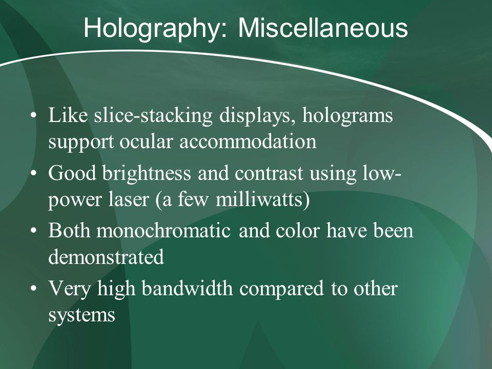 Holography: Miscellaneous Like slice-stacking displays, holograms support ocular accommodation Good brightness and contrast using low- power laser (a few milliwatts) Both monochromatic and color have been demonstrated Very high bandwidth compared to other systems