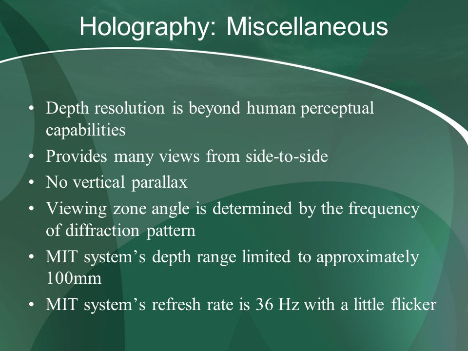 Holography: Miscellaneous Depth resolution is beyond human perceptual capabilities Provides many views from side-to-side No vertical parallax Viewing zone angle is determined by the frequency of diffraction pattern MIT system's depth range limited to approximately 100mm MIT system's refresh rate is 36 Hz with a little flicker