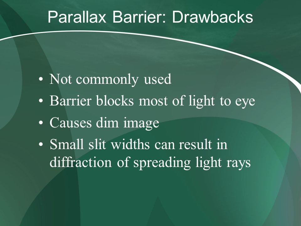 Parallax Barrier: Drawbacks Not commonly used Barrier blocks most of light to eye Causes dim image Small slit widths can result in diffraction of spre