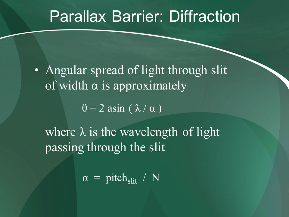 Parallax Barrier: Diffraction Angular spread of light through slit of width α is approximately where λ is the wavelength of light passing through the slit θ = 2 asin ( λ / α ) α = pitch slit / N