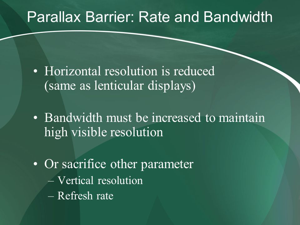 Parallax Barrier: Rate and Bandwidth Horizontal resolution is reduced (same as lenticular displays) Bandwidth must be increased to maintain high visible resolution Or sacrifice other parameter –Vertical resolution –Refresh rate