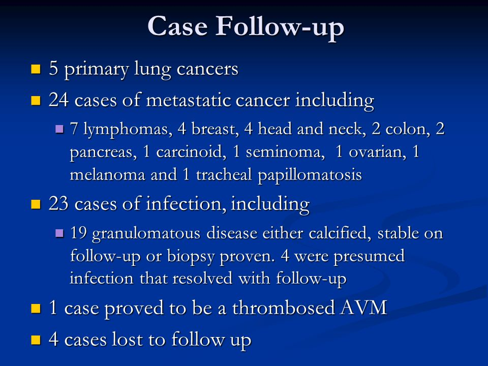 5 primary lung cancers 5 primary lung cancers 24 cases of metastatic cancer including 24 cases of metastatic cancer including 7 lymphomas, 4 breast, 4 head and neck, 2 colon, 2 pancreas, 1 carcinoid, 1 seminoma, 1 ovarian, 1 melanoma and 1 tracheal papillomatosis 7 lymphomas, 4 breast, 4 head and neck, 2 colon, 2 pancreas, 1 carcinoid, 1 seminoma, 1 ovarian, 1 melanoma and 1 tracheal papillomatosis 23 cases of infection, including 23 cases of infection, including 19 granulomatous disease either calcified, stable on follow-up or biopsy proven.