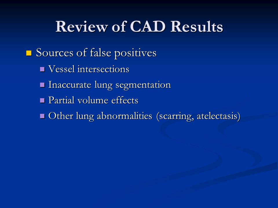 Review of CAD Results Sources of false positives Sources of false positives Vessel intersections Vessel intersections Inaccurate lung segmentation Inaccurate lung segmentation Partial volume effects Partial volume effects Other lung abnormalities (scarring, atelectasis) Other lung abnormalities (scarring, atelectasis)