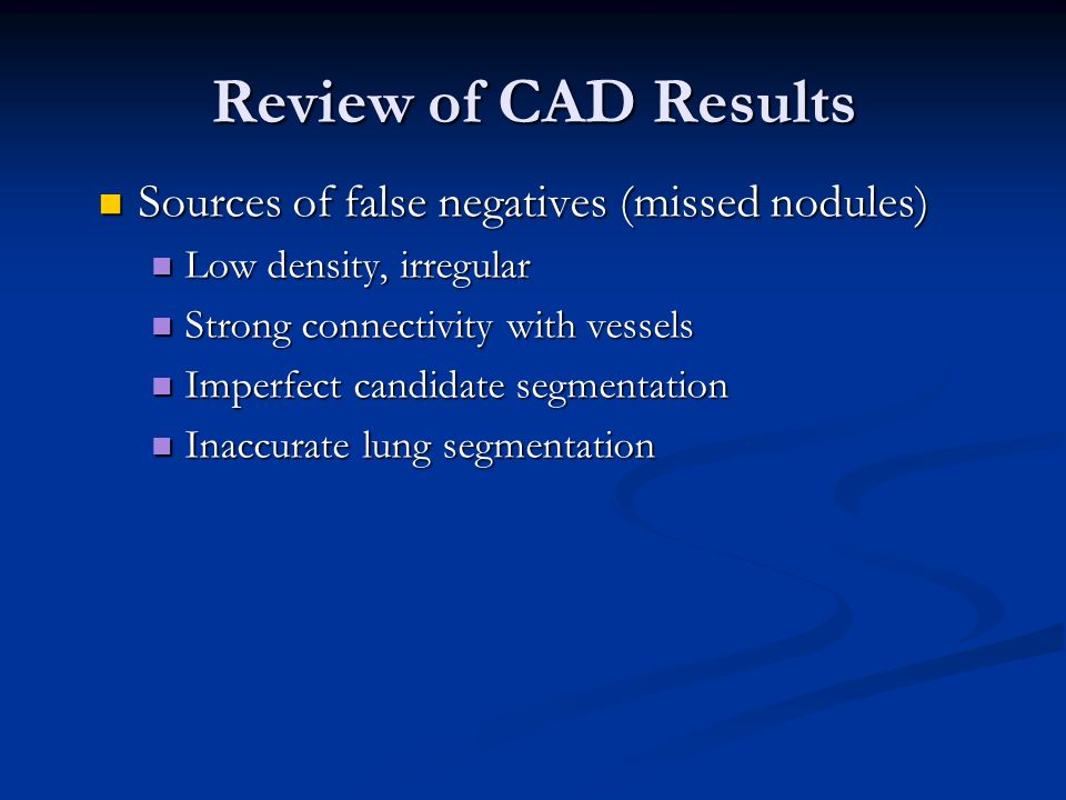 Review of CAD Results Sources of false negatives (missed nodules) Sources of false negatives (missed nodules) Low density, irregular Low density, irre