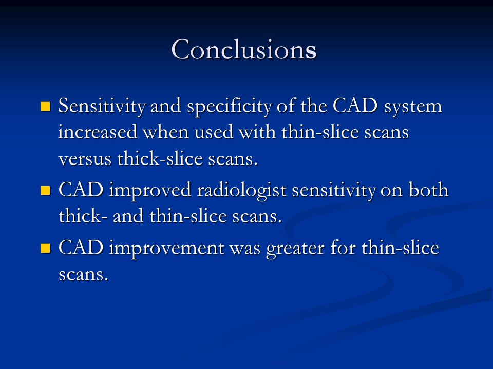 Conclusions Sensitivity and specificity of the CAD system increased when used with thin-slice scans versus thick-slice scans.