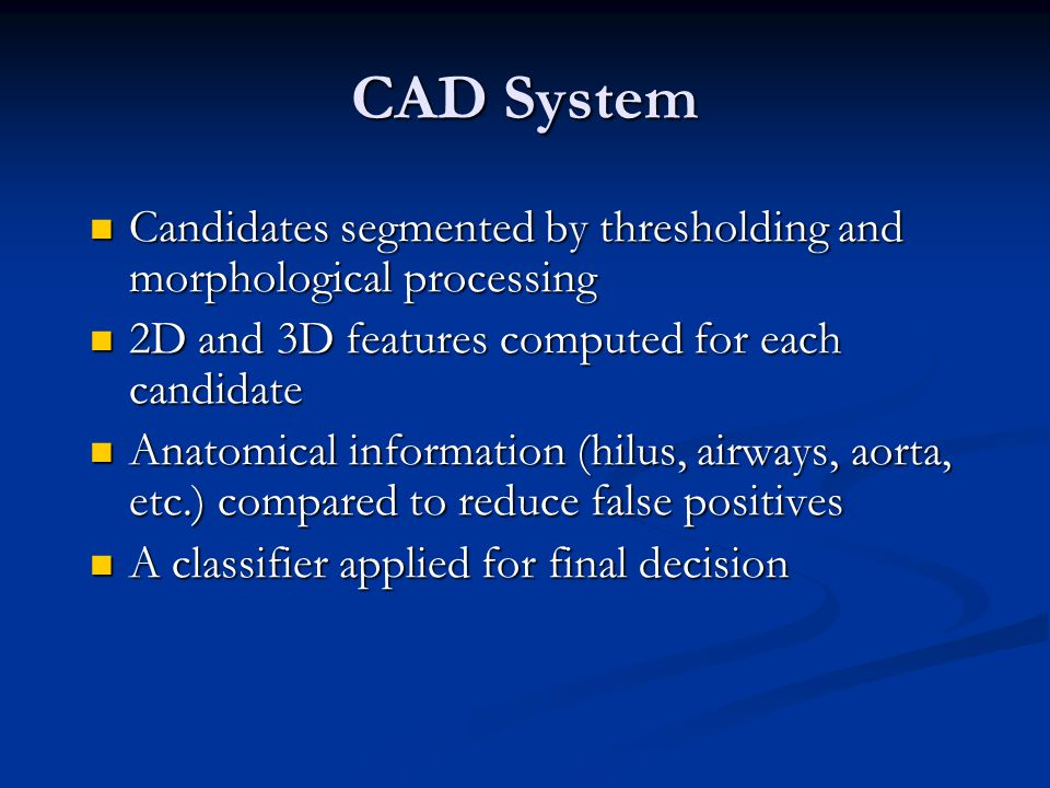 CAD detected 72.1% (101/140) of the thick gold standard truth nodules CAD detected 72.1% (101/140) of the thick gold standard truth nodules CAD detected 35 additional radiologist- confirmed nodules, an increase of 25% (35/140) in sensitivity CAD detected 35 additional radiologist- confirmed nodules, an increase of 25% (35/140) in sensitivity 5.6 (317/57) false-positives per case 5.6 (317/57) false-positives per case 55 due to atelectasis 55 due to atelectasis 18 due to scarring 18 due to scarring Review of Thick-Slice CAD Results