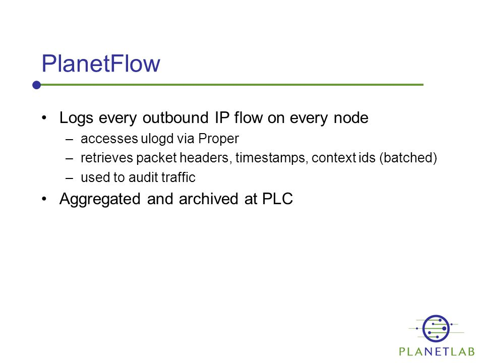 PlanetFlow Logs every outbound IP flow on every node –accesses ulogd via Proper –retrieves packet headers, timestamps, context ids (batched) –used to audit traffic Aggregated and archived at PLC