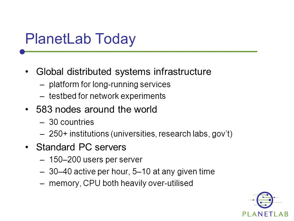 PlanetLab Today Global distributed systems infrastructure –platform for long-running services –testbed for network experiments 583 nodes around the world –30 countries –250+ institutions (universities, research labs, gov't) Standard PC servers –150–200 users per server –30–40 active per hour, 5–10 at any given time –memory, CPU both heavily over-utilised