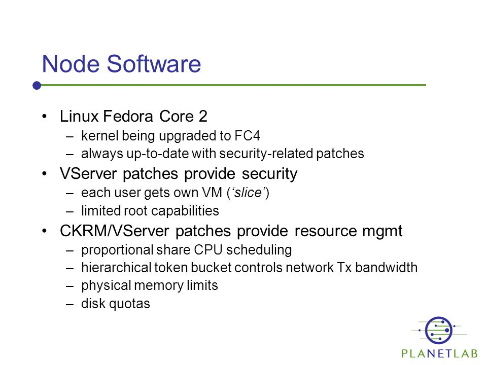 Node Software Linux Fedora Core 2 –kernel being upgraded to FC4 –always up-to-date with security-related patches VServer patches provide security –each user gets own VM ('slice') –limited root capabilities CKRM/VServer patches provide resource mgmt –proportional share CPU scheduling –hierarchical token bucket controls network Tx bandwidth –physical memory limits –disk quotas