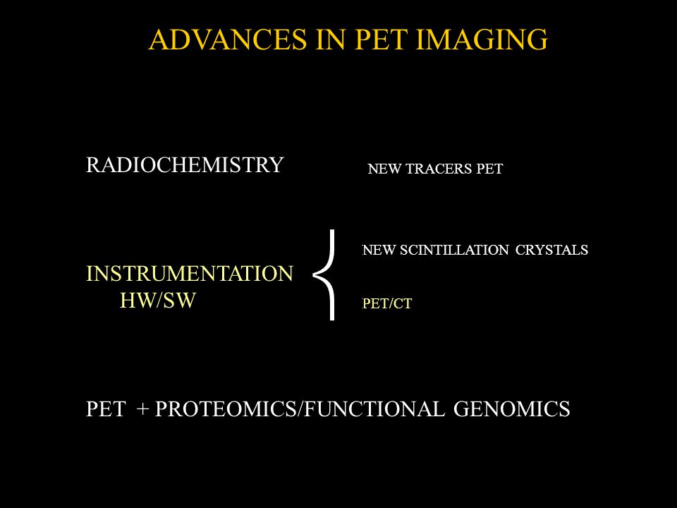 RADIOCHEMISTRY INSTRUMENTATION HW/SW PET + PROTEOMICS/FUNCTIONAL GENOMICS ADVANCES IN PET IMAGING NEW SCINTILLATION CRYSTALS PET/CT NEW TRACERS PET 