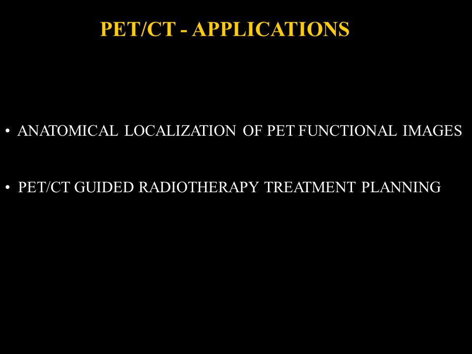 PET/CT - APPLICATIONS ANATOMICAL LOCALIZATION OF PET FUNCTIONAL IMAGES PET/CT GUIDED RADIOTHERAPY TREATMENT PLANNING