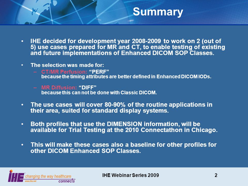 IHE Webinar Series 20093 Agenda for this session Common features for both profiles –Dimension Module Concept Contrast Perfusion in CT/MR –Use case –Object Requirements Restrictions for Modalities Additional requirements –Display requirements Diffusion in MR –Use case –Object Requirements Restrictions for Modalities Additional requirements –Display requirements