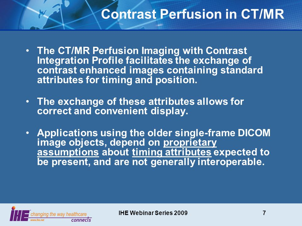 IHE Webinar Series 20098 Use Case Description This use case refers to CT/MR Perfusion imaging that basically creates a stack of images at different timeslots, in order to demonstrate the (possibly selective) uptake of a contrast agent over time.