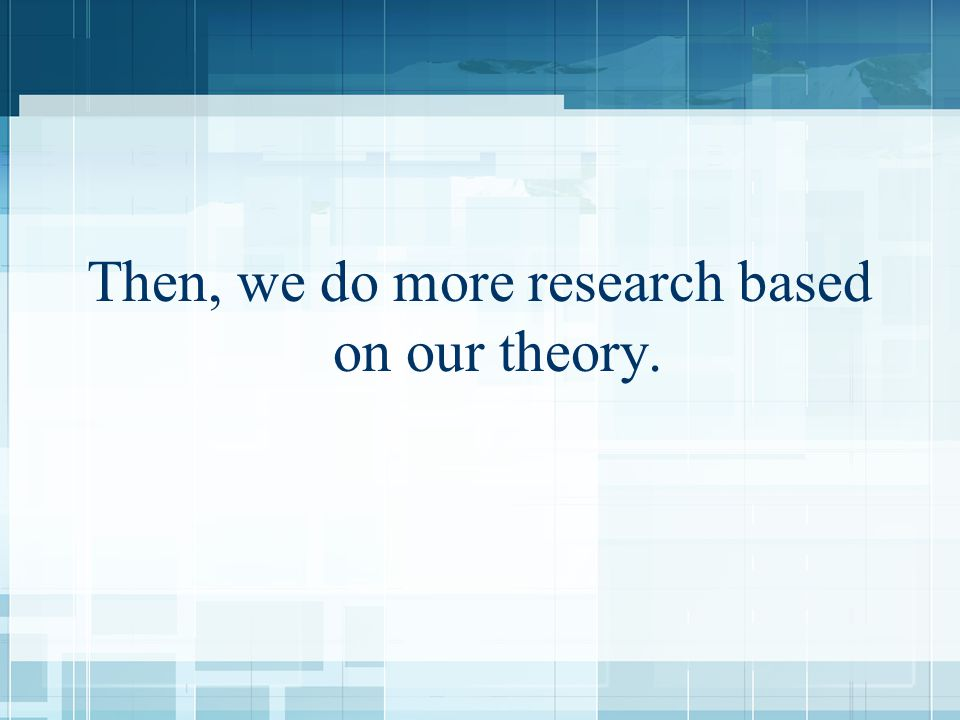 Then, we do more research based on our theory.