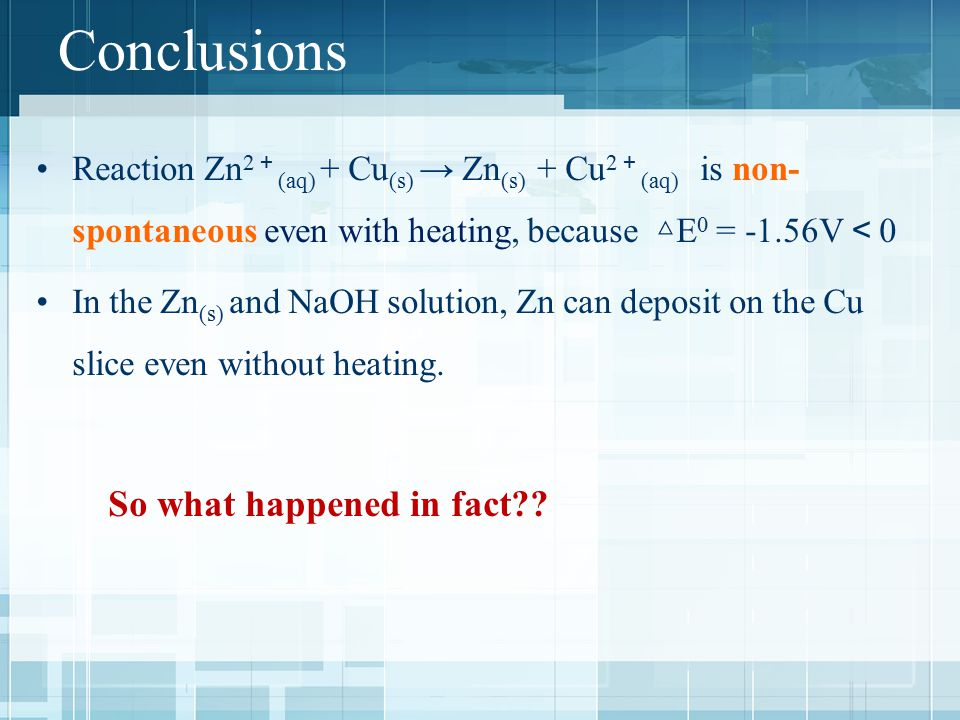 Conclusions Reaction Zn 2 + (aq) + Cu (s) → Zn (s) + Cu 2 + (aq) is non- spontaneous even with heating, because △ E 0 = -1.56V < 0 In the Zn (s) and NaOH solution, Zn can deposit on the Cu slice even without heating.