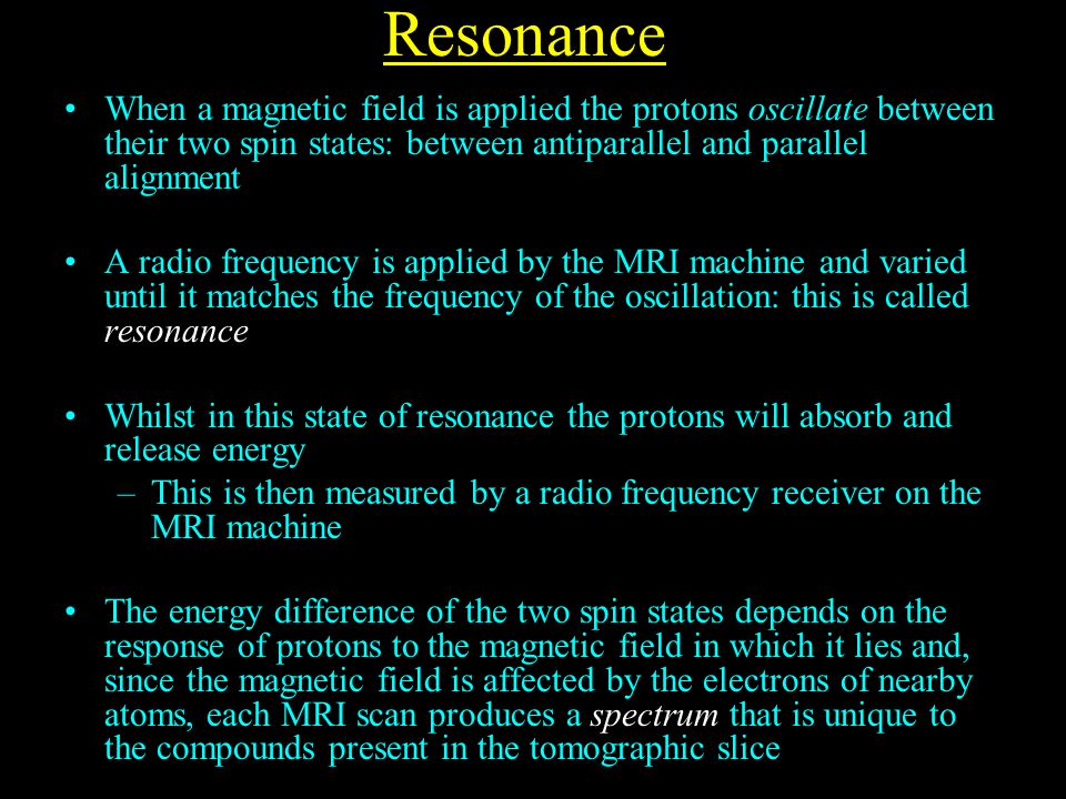 Resonance When a magnetic field is applied the protons oscillate between their two spin states: between antiparallel and parallel alignment A radio frequency is applied by the MRI machine and varied until it matches the frequency of the oscillation: this is called resonance Whilst in this state of resonance the protons will absorb and release energy –This is then measured by a radio frequency receiver on the MRI machine The energy difference of the two spin states depends on the response of protons to the magnetic field in which it lies and, since the magnetic field is affected by the electrons of nearby atoms, each MRI scan produces a spectrum that is unique to the compounds present in the tomographic slice