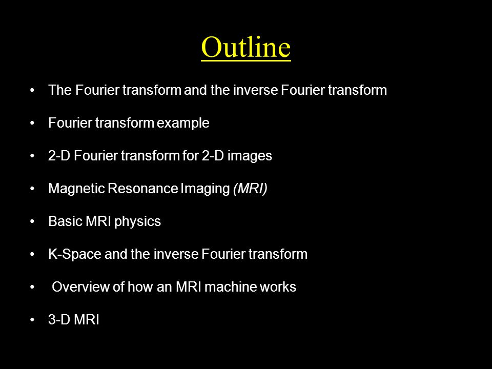 Outline The Fourier transform and the inverse Fourier transform Fourier transform example 2-D Fourier transform for 2-D images Magnetic Resonance Imaging (MRI) Basic MRI physics K-Space and the inverse Fourier transform Overview of how an MRI machine works 3-D MRI